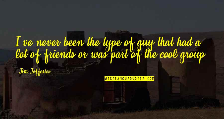 Were The Type Of Friends Quotes By Jim Jefferies: I've never been the type of guy that