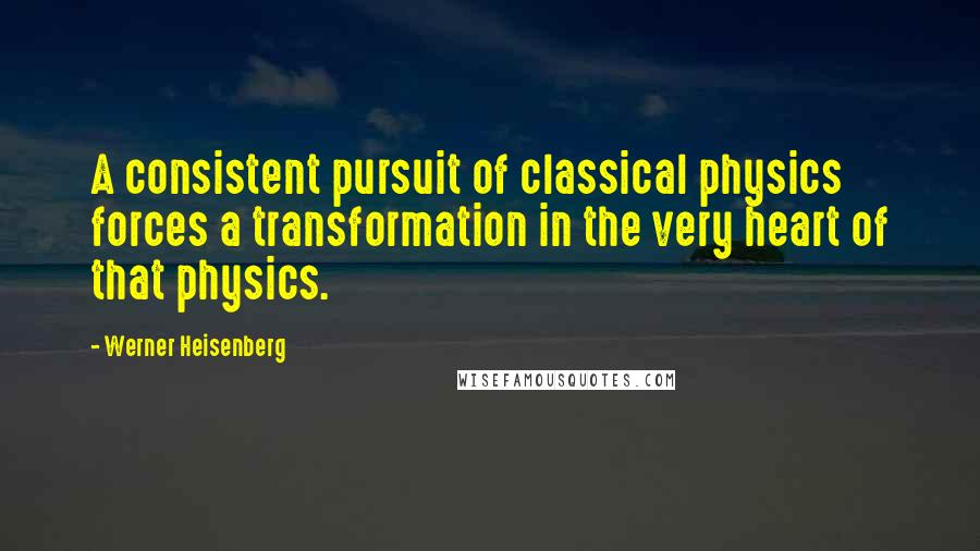 Werner Heisenberg quotes: A consistent pursuit of classical physics forces a transformation in the very heart of that physics.