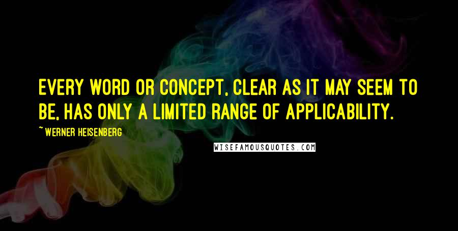Werner Heisenberg quotes: Every word or concept, clear as it may seem to be, has only a limited range of applicability.