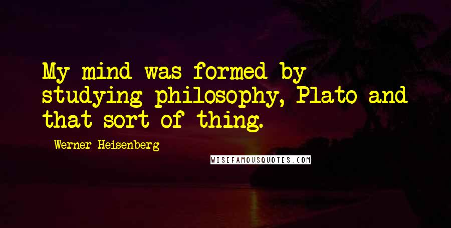 Werner Heisenberg quotes: My mind was formed by studying philosophy, Plato and that sort of thing.