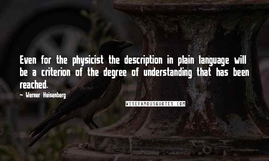 Werner Heisenberg quotes: Even for the physicist the description in plain language will be a criterion of the degree of understanding that has been reached.