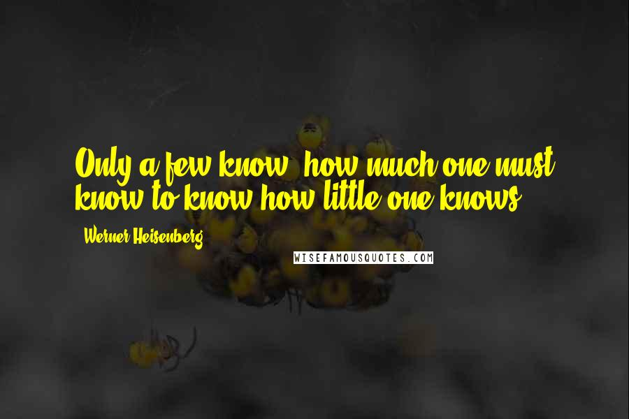 Werner Heisenberg quotes: Only a few know, how much one must know to know how little one knows.