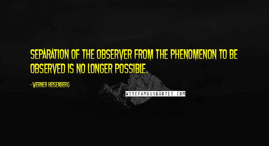 Werner Heisenberg quotes: Separation of the observer from the phenomenon to be observed is no longer possible.