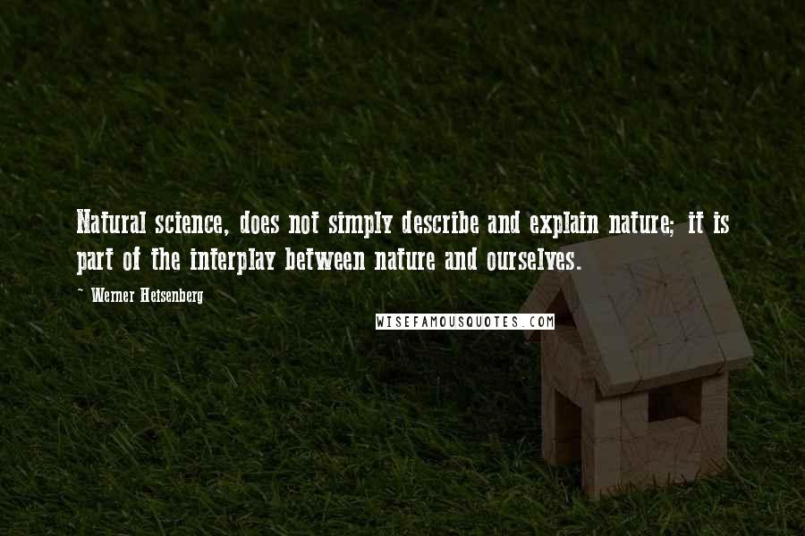 Werner Heisenberg quotes: Natural science, does not simply describe and explain nature; it is part of the interplay between nature and ourselves.