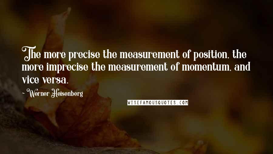 Werner Heisenberg quotes: The more precise the measurement of position, the more imprecise the measurement of momentum, and vice versa.