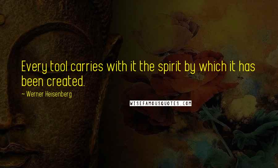 Werner Heisenberg quotes: Every tool carries with it the spirit by which it has been created.