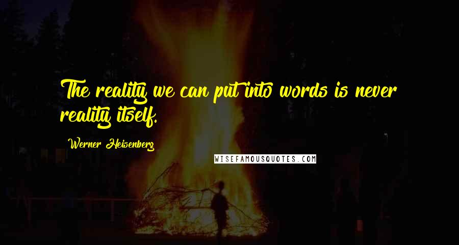 Werner Heisenberg quotes: The reality we can put into words is never reality itself.