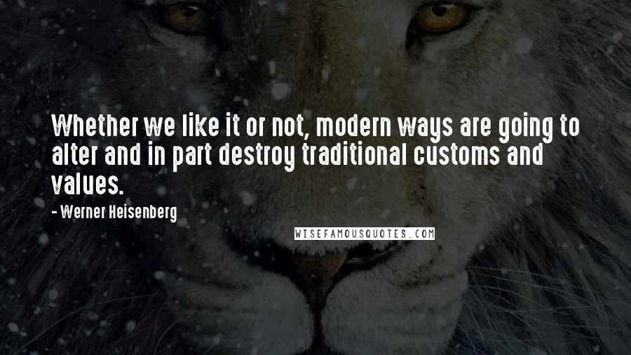 Werner Heisenberg quotes: Whether we like it or not, modern ways are going to alter and in part destroy traditional customs and values.