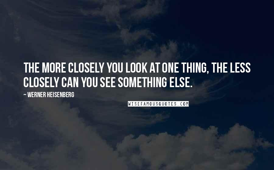Werner Heisenberg quotes: The more closely you look at one thing, the less closely can you see something else.