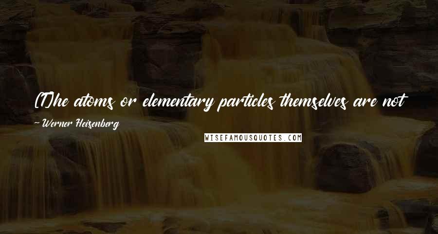 Werner Heisenberg quotes: [T]he atoms or elementary particles themselves are not real; they form a world of potentialities or possibilities rather than one of things or facts.