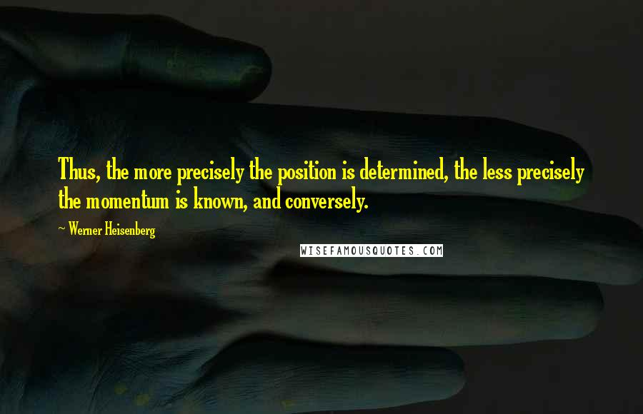Werner Heisenberg quotes: Thus, the more precisely the position is determined, the less precisely the momentum is known, and conversely.