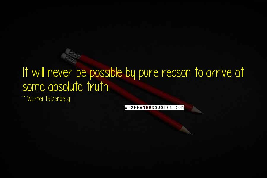 Werner Heisenberg quotes: It will never be possible by pure reason to arrive at some absolute truth.