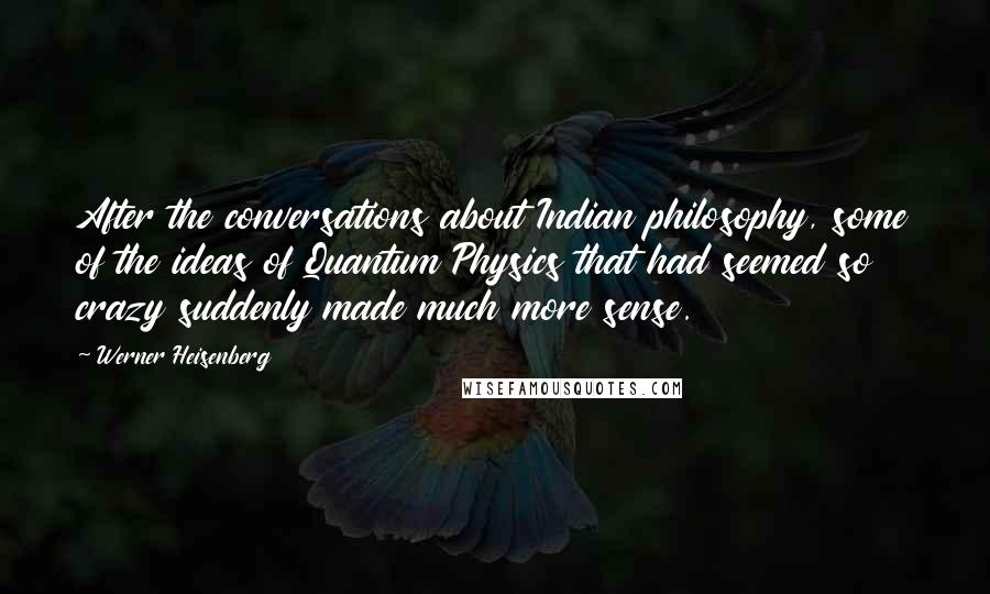 Werner Heisenberg quotes: After the conversations about Indian philosophy, some of the ideas of Quantum Physics that had seemed so crazy suddenly made much more sense.