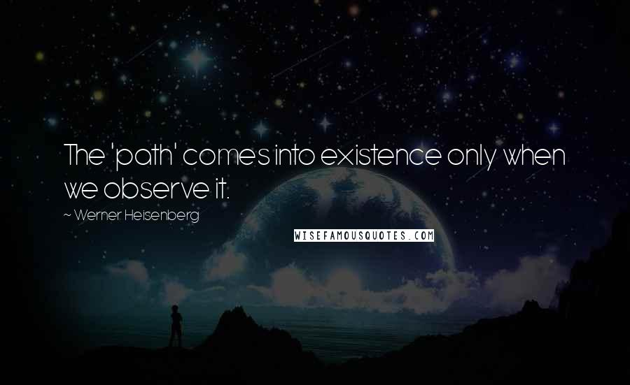 Werner Heisenberg quotes: The 'path' comes into existence only when we observe it.