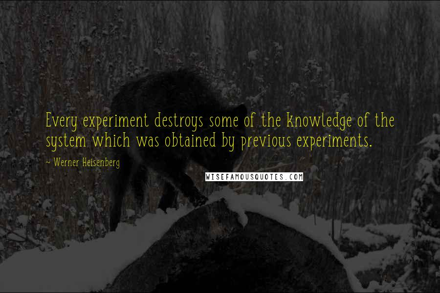 Werner Heisenberg quotes: Every experiment destroys some of the knowledge of the system which was obtained by previous experiments.