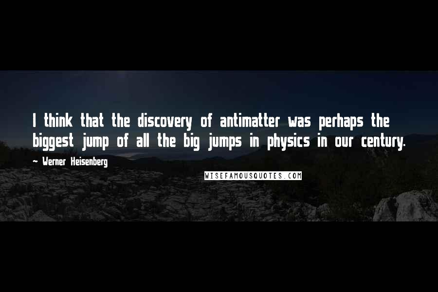 Werner Heisenberg quotes: I think that the discovery of antimatter was perhaps the biggest jump of all the big jumps in physics in our century.