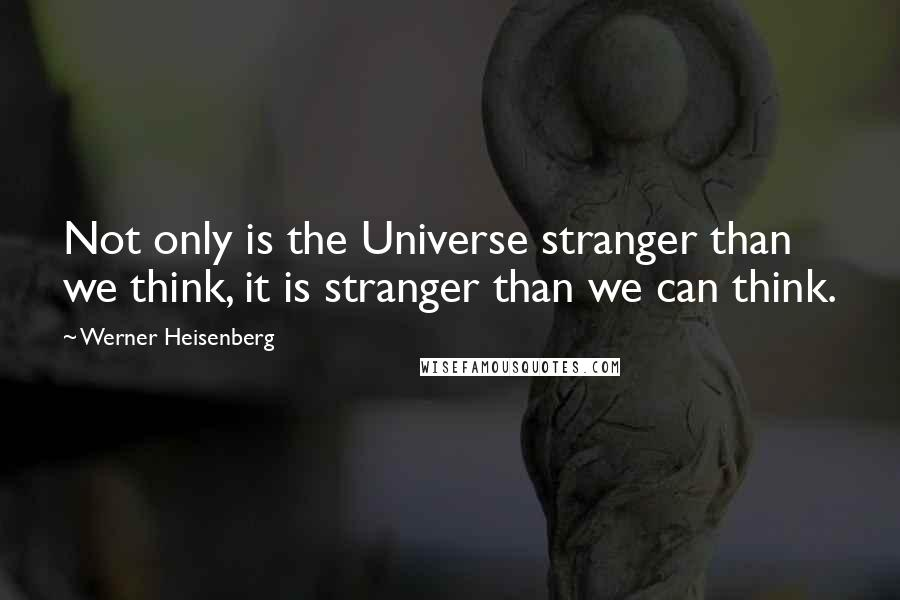 Werner Heisenberg quotes: Not only is the Universe stranger than we think, it is stranger than we can think.