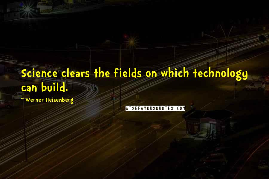 Werner Heisenberg quotes: Science clears the fields on which technology can build.