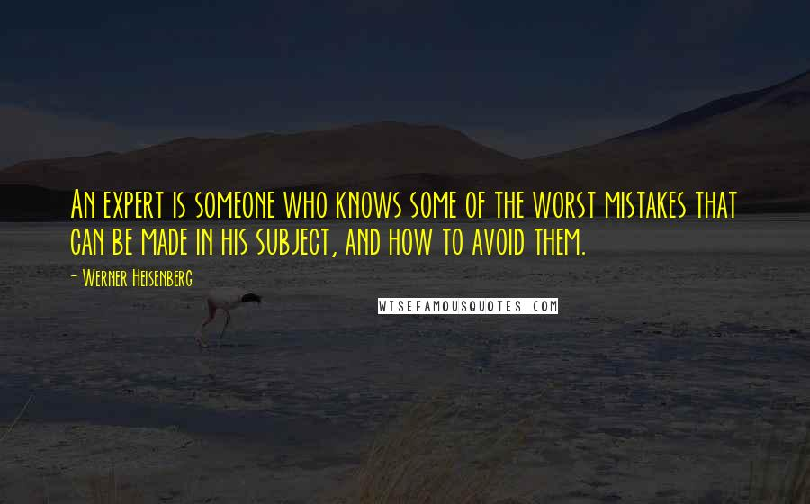 Werner Heisenberg quotes: An expert is someone who knows some of the worst mistakes that can be made in his subject, and how to avoid them.