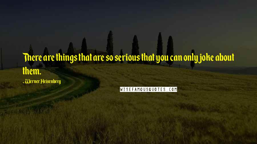 Werner Heisenberg quotes: There are things that are so serious that you can only joke about them.
