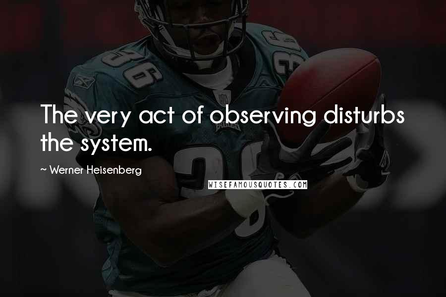 Werner Heisenberg quotes: The very act of observing disturbs the system.