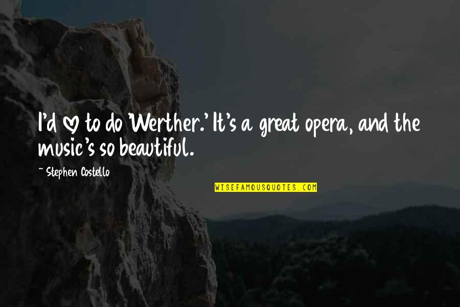 Werther Opera Quotes By Stephen Costello: I'd love to do 'Werther.' It's a great