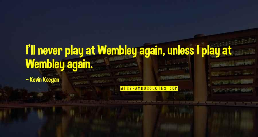 Werthers Candy Quotes By Kevin Keegan: I'll never play at Wembley again, unless I