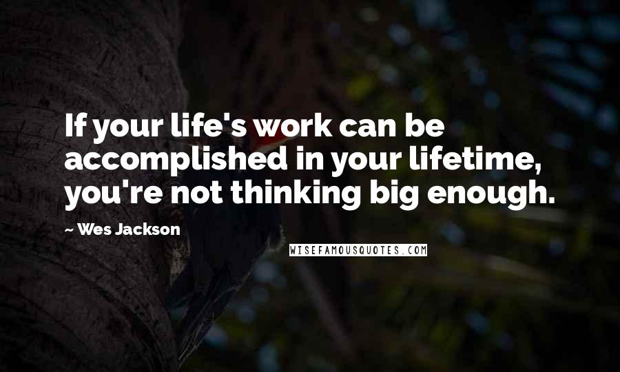 Wes Jackson quotes: If your life's work can be accomplished in your lifetime, you're not thinking big enough.