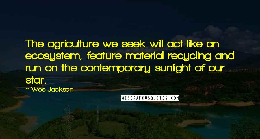 Wes Jackson quotes: The agriculture we seek will act like an ecosystem, feature material recycling and run on the contemporary sunlight of our star.