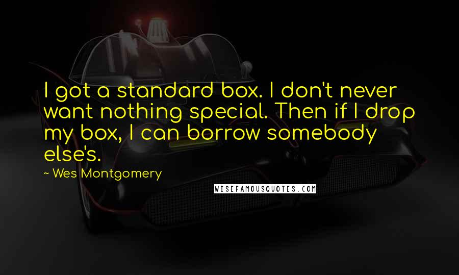 Wes Montgomery quotes: I got a standard box. I don't never want nothing special. Then if I drop my box, I can borrow somebody else's.