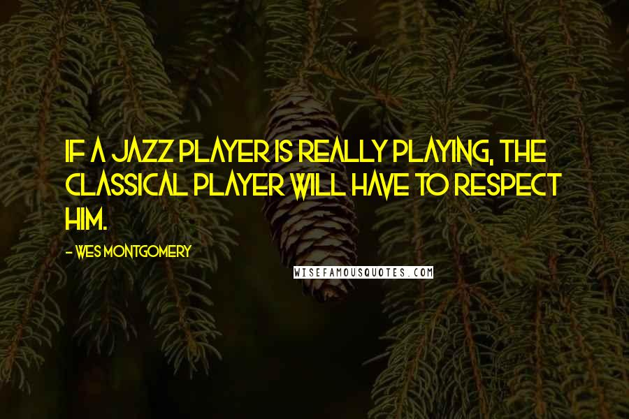 Wes Montgomery quotes: If a jazz player is really playing, the classical player will have to respect him.