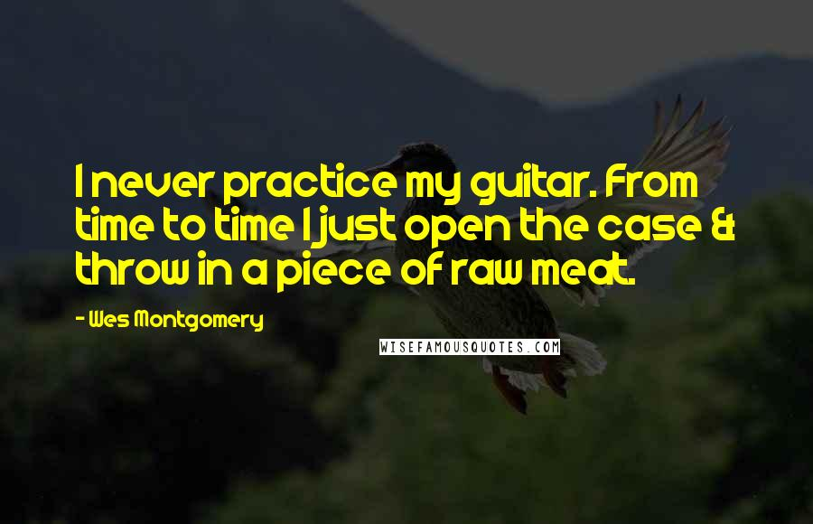 Wes Montgomery quotes: I never practice my guitar. From time to time I just open the case & throw in a piece of raw meat.
