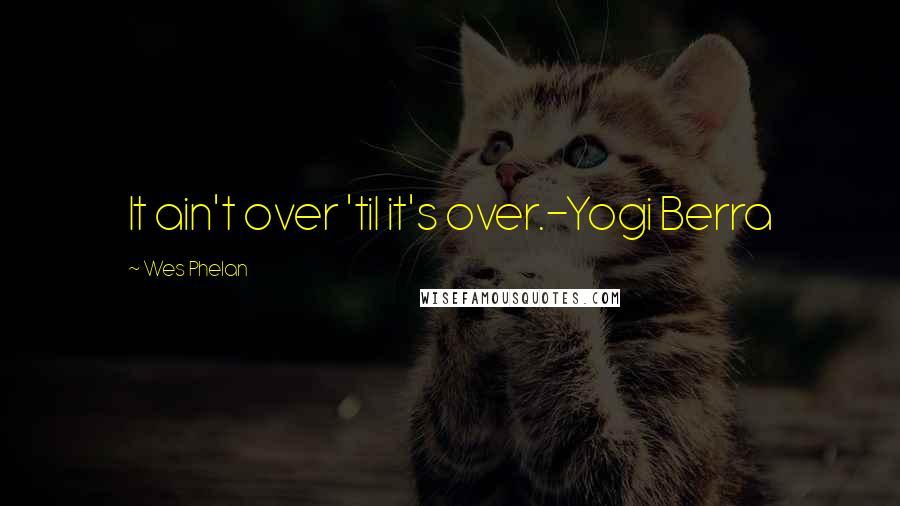 Wes Phelan quotes: It ain't over 'til it's over.-Yogi Berra