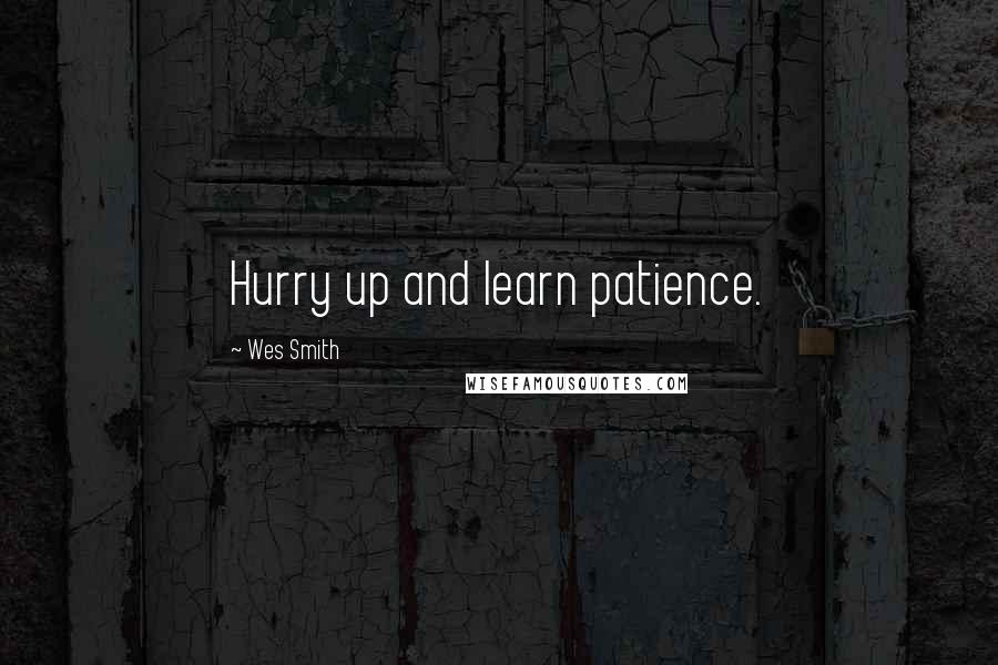 Wes Smith quotes: Hurry up and learn patience.