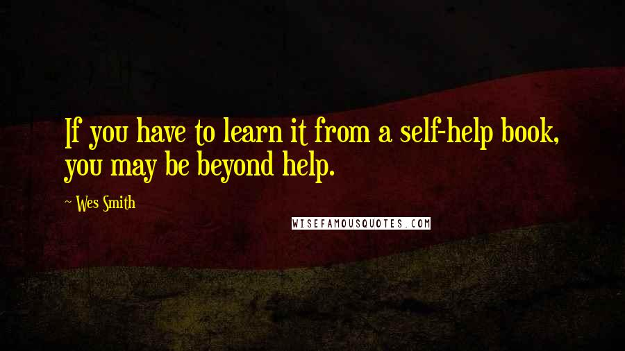 Wes Smith quotes: If you have to learn it from a self-help book, you may be beyond help.