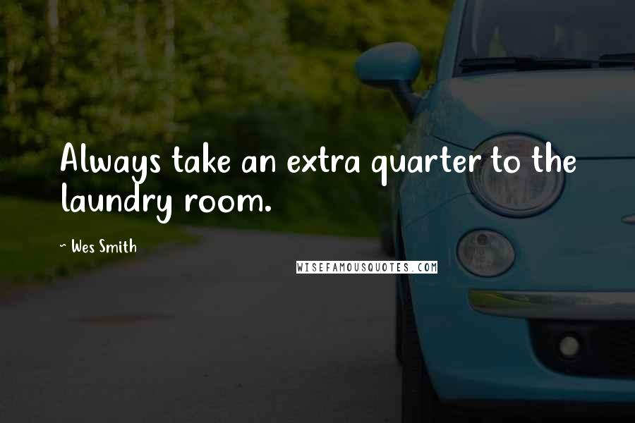 Wes Smith quotes: Always take an extra quarter to the laundry room.