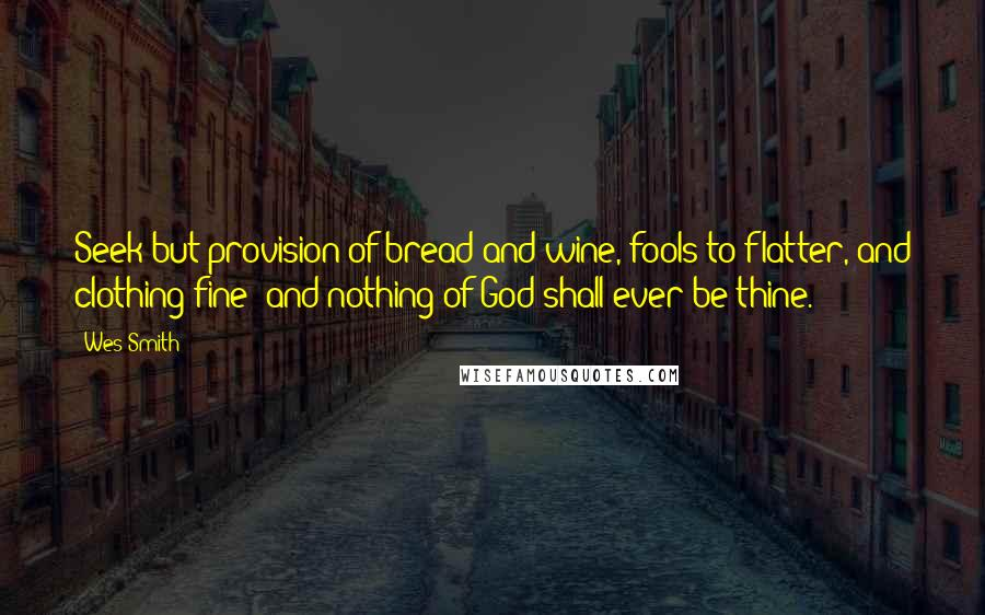 Wes Smith quotes: Seek but provision of bread and wine, fools to flatter, and clothing fine; and nothing of God shall ever be thine.