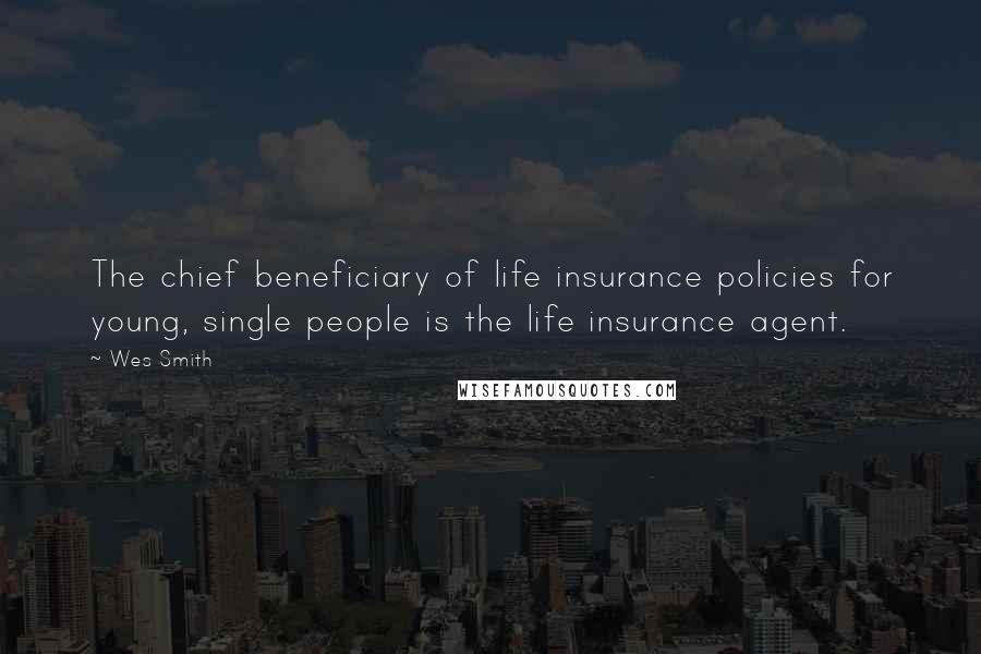 Wes Smith quotes: The chief beneficiary of life insurance policies for young, single people is the life insurance agent.