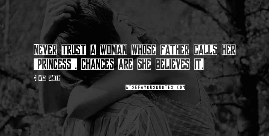 Wes Smith quotes: Never trust a woman whose father calls her 'Princess'. Chances are she believes it.