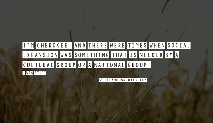 Wes Studi quotes: I'm Cherokee, and there were times when social expansion was something that is needed by a cultural group or a national group.