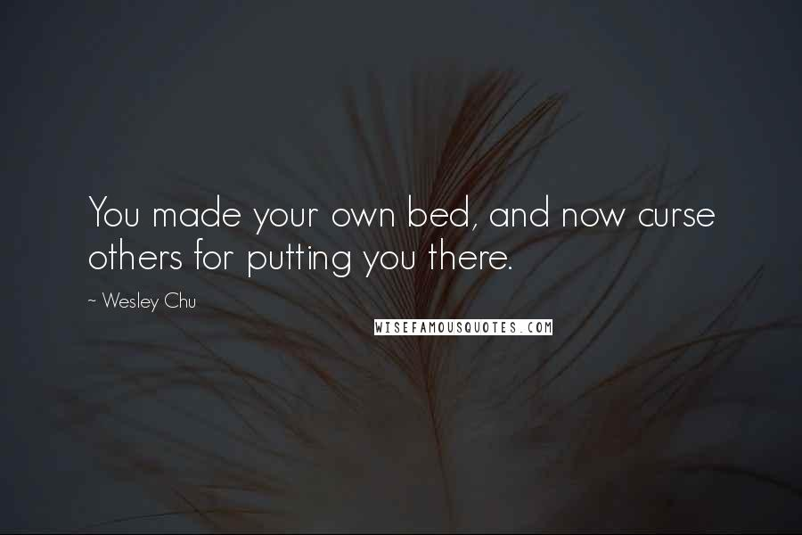 Wesley Chu quotes: You made your own bed, and now curse others for putting you there.