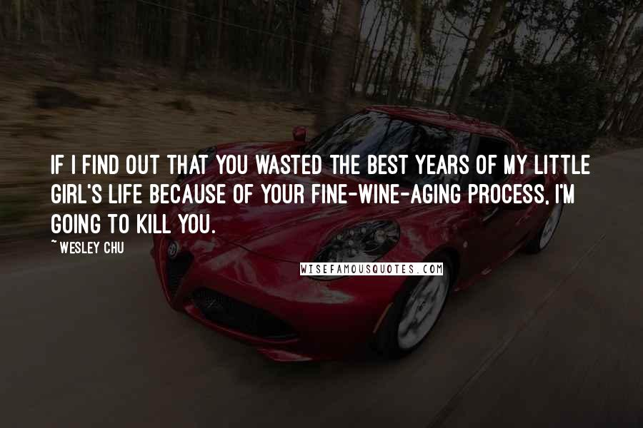 Wesley Chu quotes: If I find out that you wasted the best years of my little girl's life because of your fine-wine-aging process, I'm going to kill you.