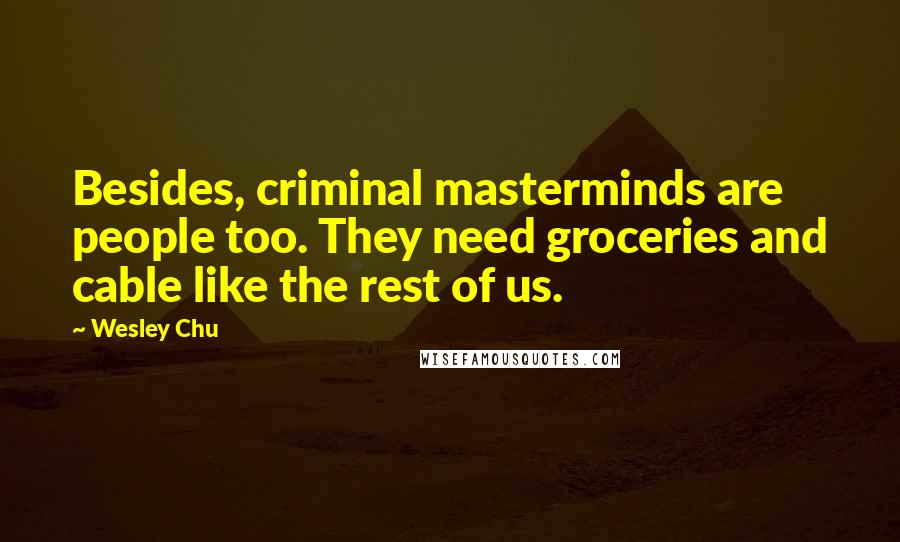 Wesley Chu quotes: Besides, criminal masterminds are people too. They need groceries and cable like the rest of us.