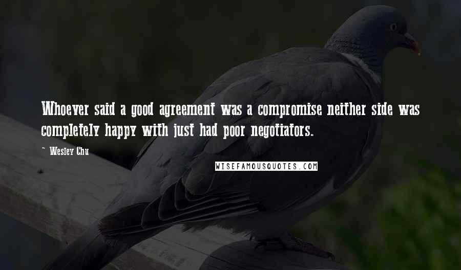 Wesley Chu quotes: Whoever said a good agreement was a compromise neither side was completely happy with just had poor negotiators.