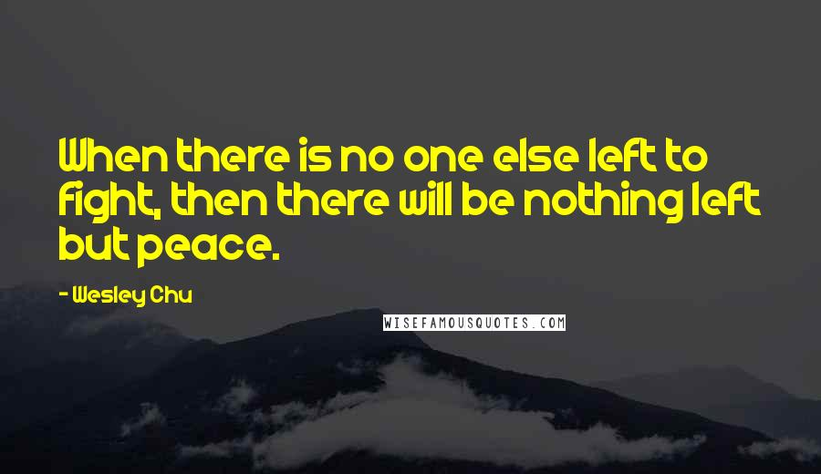 Wesley Chu quotes: When there is no one else left to fight, then there will be nothing left but peace.