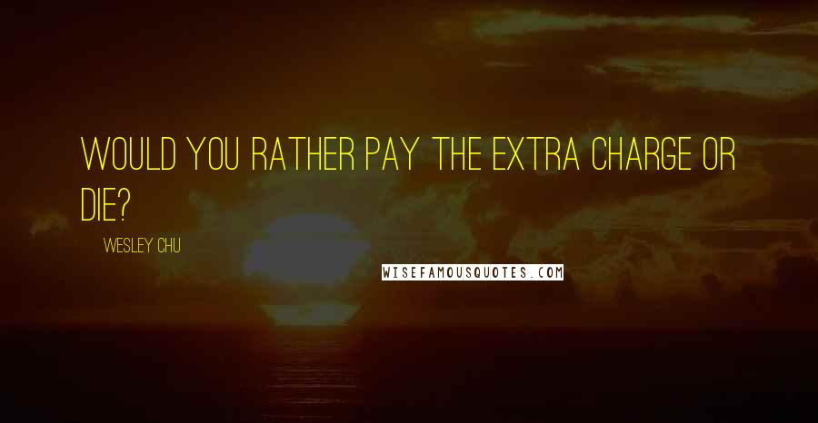 Wesley Chu quotes: Would you rather pay the extra charge or die?
