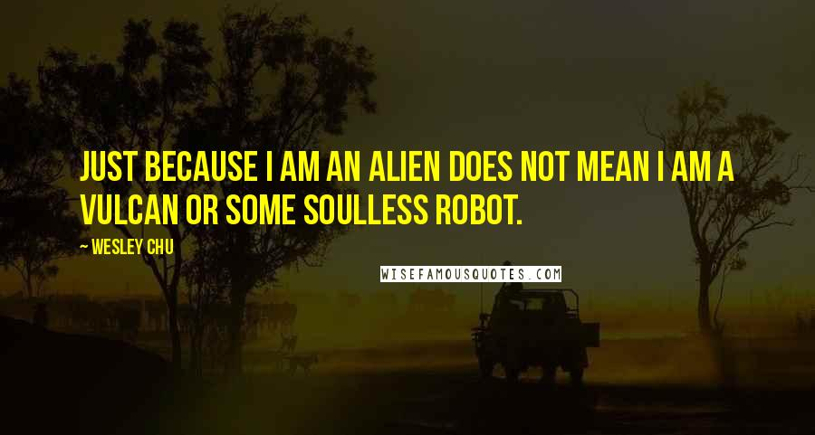 Wesley Chu quotes: Just because I am an alien does not mean I am a Vulcan or some soulless robot.