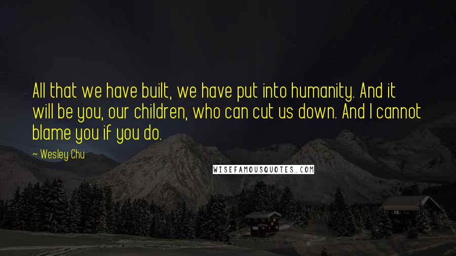 Wesley Chu quotes: All that we have built, we have put into humanity. And it will be you, our children, who can cut us down. And I cannot blame you if you do.