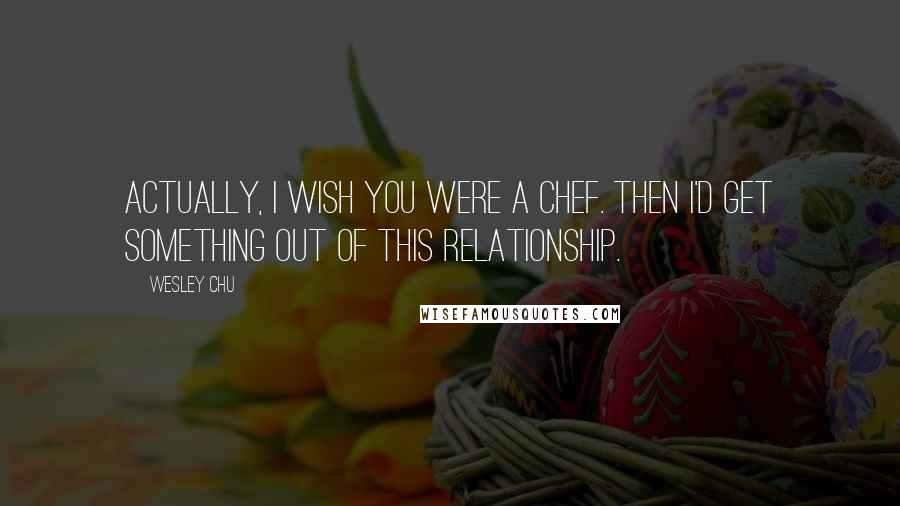 Wesley Chu quotes: Actually, I wish you were a chef. Then I'd get something out of this relationship.