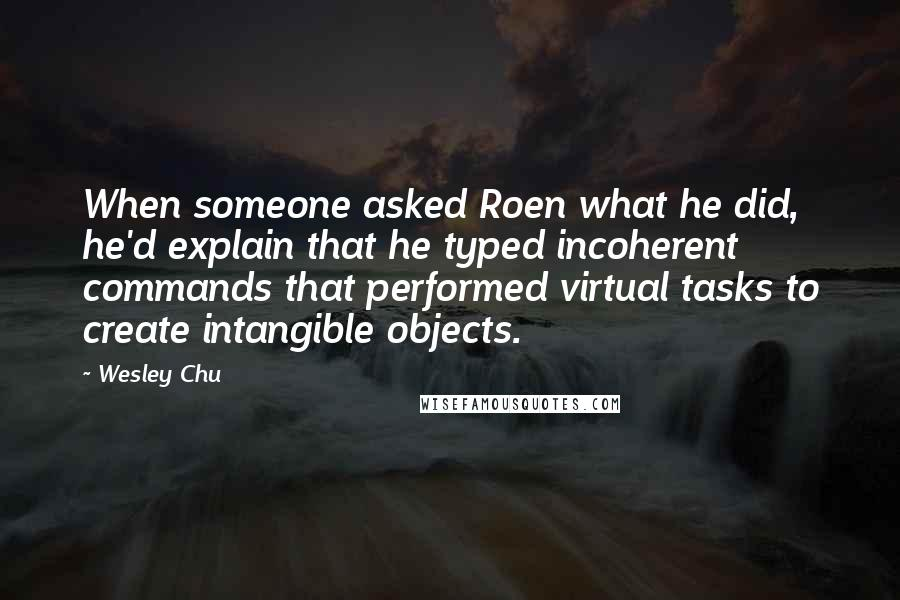 Wesley Chu quotes: When someone asked Roen what he did, he'd explain that he typed incoherent commands that performed virtual tasks to create intangible objects.